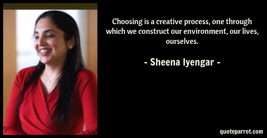 Sheena Iyengar Quote: Choosing is a creative process, one through which we construct our environment, our lives, ourselves.