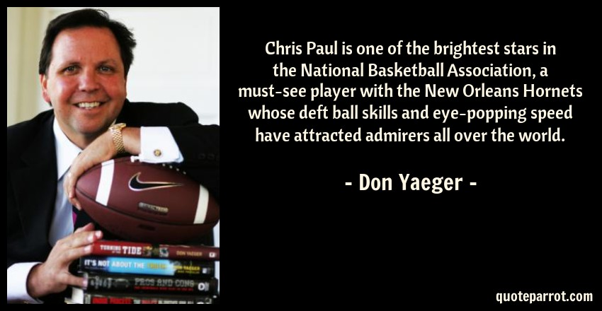 Don Yaeger Quote: Chris Paul is one of the brightest stars in the National Basketball Association, a must-see player with the New Orleans Hornets whose deft ball skills and eye-popping speed have attracted admirers all over the world.