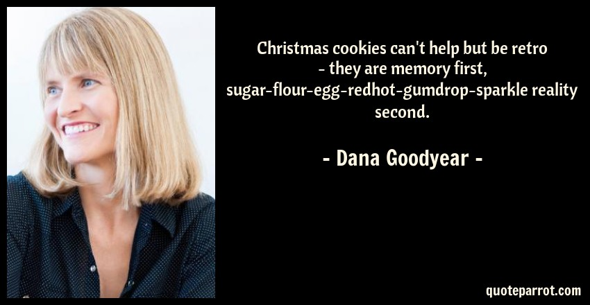 Dana Goodyear Quote: Christmas cookies can't help but be retro - they are memory first, sugar-flour-egg-redhot-gumdrop-sparkle reality second.