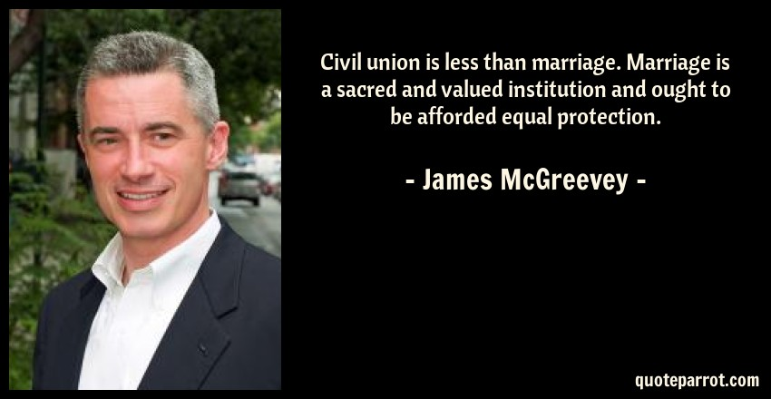 James McGreevey Quote: Civil union is less than marriage. Marriage is a sacred and valued institution and ought to be afforded equal protection.
