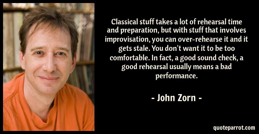 John Zorn Quote: Classical stuff takes a lot of rehearsal time and preparation, but with stuff that involves improvisation, you can over-rehearse it and it gets stale. You don't want it to be too comfortable. In fact, a good sound check, a good rehearsal usually means a bad performance.