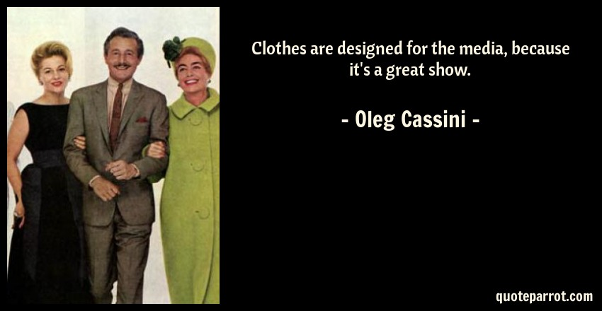 Oleg Cassini Quote: Clothes are designed for the media, because it's a great show.
