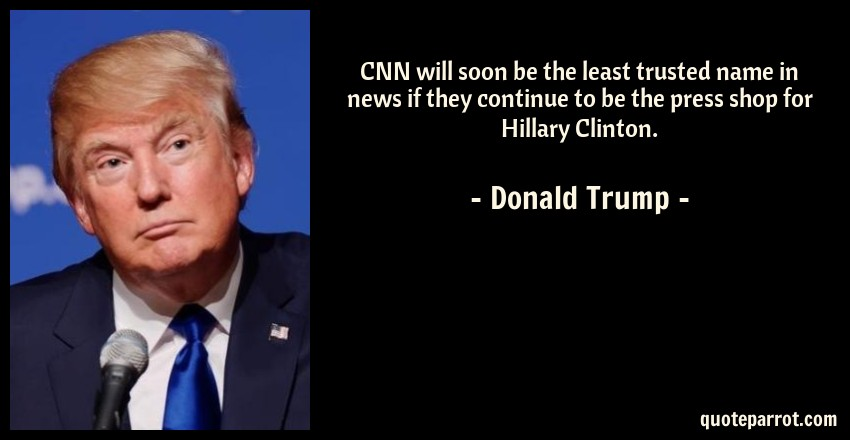 Donald Trump Quote: CNN will soon be the least trusted name in news if they continue to be the press shop for Hillary Clinton.