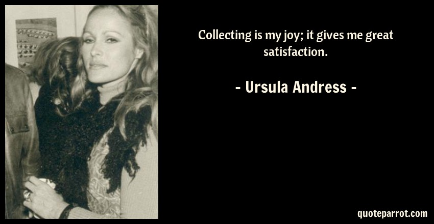 Ursula Andress Quote: Collecting is my joy; it gives me great satisfaction.