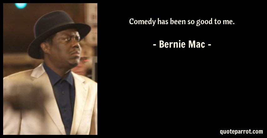 Bernie Mac Quote: Comedy has been so good to me.