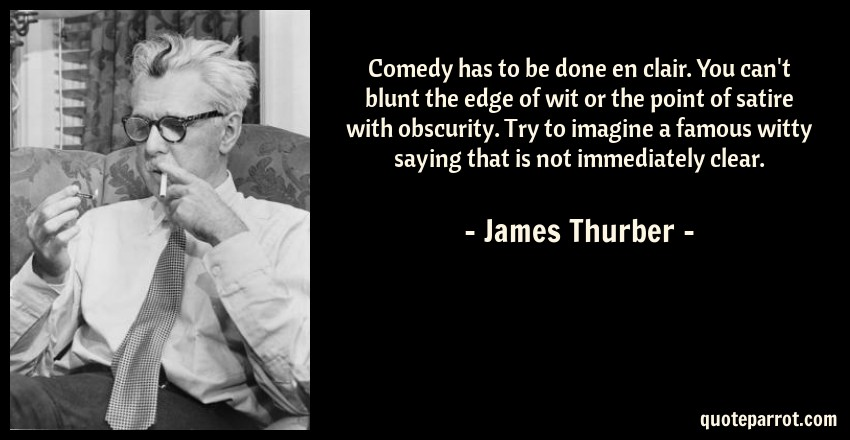 James Thurber Quote: Comedy has to be done en clair. You can't blunt the edge of wit or the point of satire with obscurity. Try to imagine a famous witty saying that is not immediately clear.