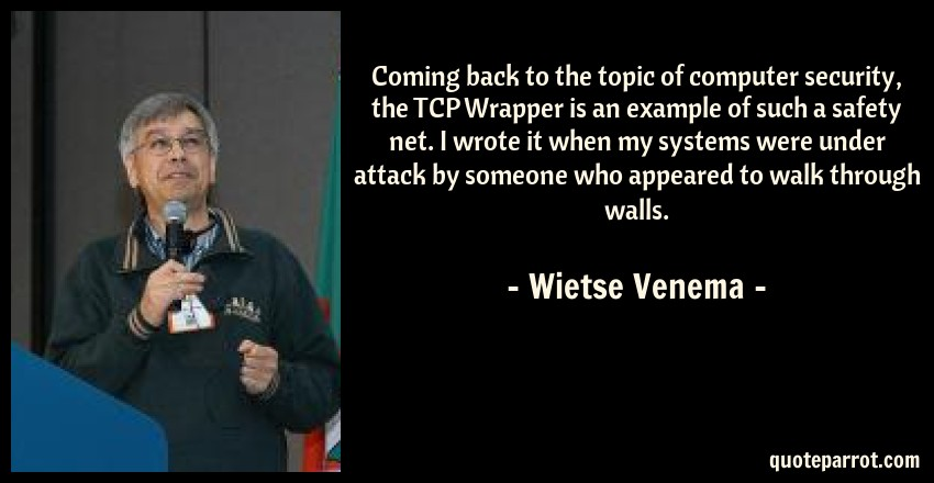 Wietse Venema Quote: Coming back to the topic of computer security, the TCP Wrapper is an example of such a safety net. I wrote it when my systems were under attack by someone who appeared to walk through walls.