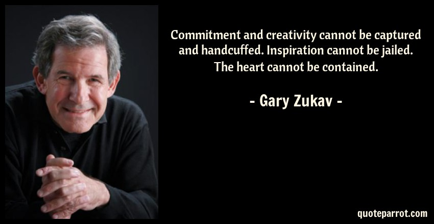 Gary Zukav Quote: Commitment and creativity cannot be captured and handcuffed. Inspiration cannot be jailed. The heart cannot be contained.