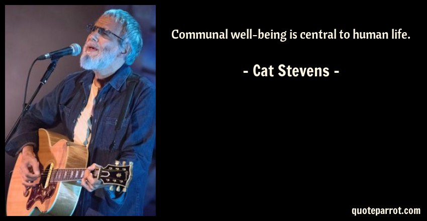 Cat Stevens Quote: Communal well-being is central to human life.