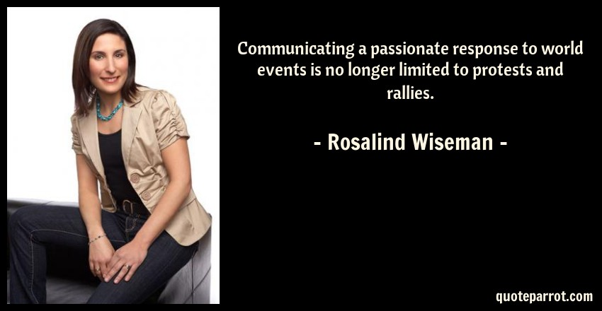 Rosalind Wiseman Quote: Communicating a passionate response to world events is no longer limited to protests and rallies.