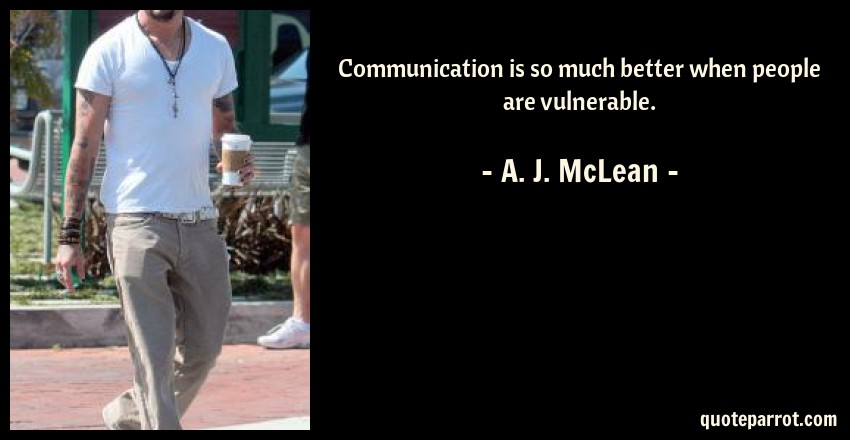 A. J. McLean Quote: Communication is so much better when people are vulnerable.