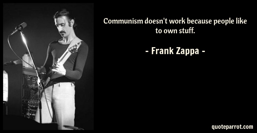 Frank Zappa Quote: Communism doesn't work because people like to own stuff.