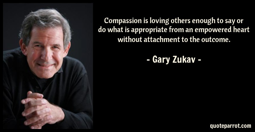 Gary Zukav Quote: Compassion is loving others enough to say or do what is appropriate from an empowered heart without attachment to the outcome.