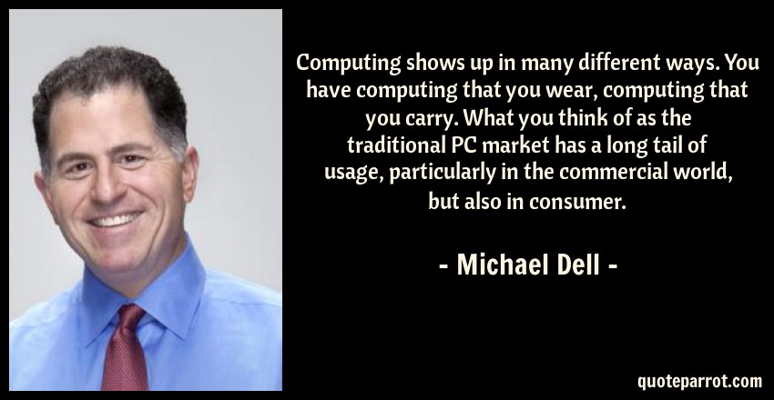 Michael Dell Quote: Computing shows up in many different ways. You have computing that you wear, computing that you carry. What you think of as the traditional PC market has a long tail of usage, particularly in the commercial world, but also in consumer.