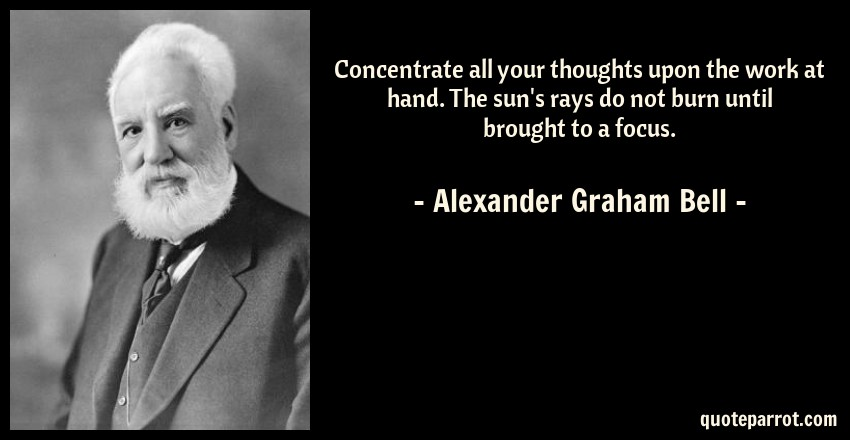 Concentrate all your thoughts upon the work at hand. Th ...