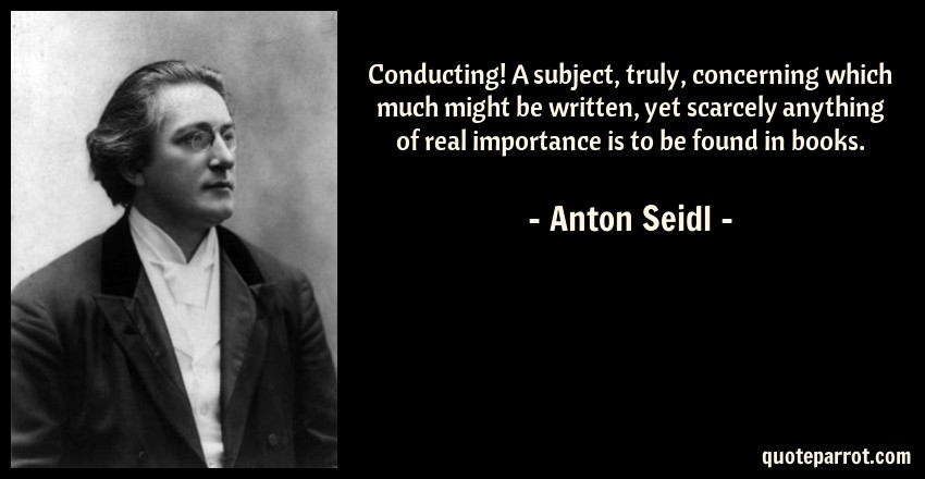 Anton Seidl Quote: Conducting! A subject, truly, concerning which much might be written, yet scarcely anything of real importance is to be found in books.