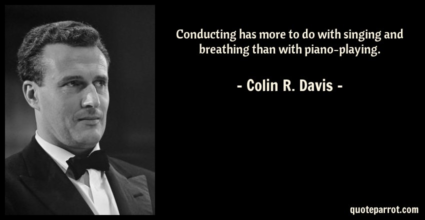 Colin R. Davis Quote: Conducting has more to do with singing and breathing than with piano-playing.