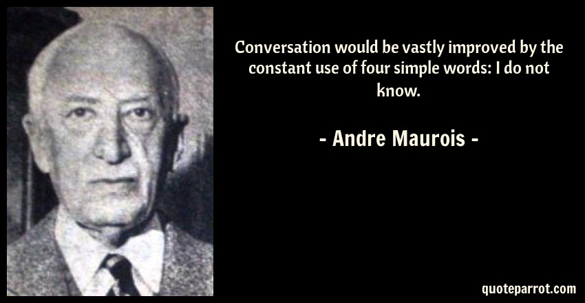 Andre Maurois Quote: Conversation would be vastly improved by the constant use of four simple words: I do not know.
