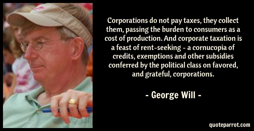 George Will Quote: Corporations do not pay taxes, they collect them, passing the burden to consumers as a cost of production. And corporate taxation is a feast of rent-seeking - a cornucopia of credits, exemptions and other subsidies conferred by the political class on favored, and grateful, corporations.