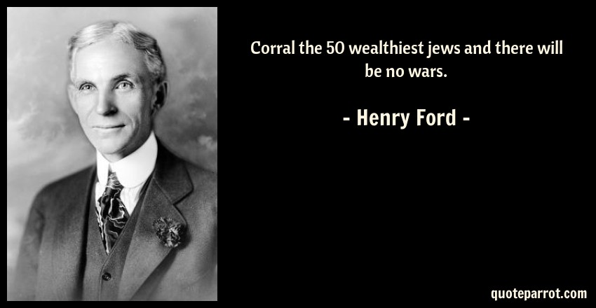 Henry Ford Quotes | Corral The 50 Wealthiest Jews And There Will Be No Wars By Henry