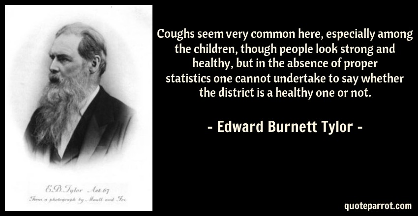 Edward Burnett Tylor Quote: Coughs seem very common here, especially among the children, though people look strong and healthy, but in the absence of proper statistics one cannot undertake to say whether the district is a healthy one or not.