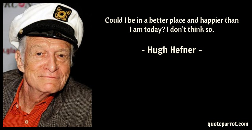 Hugh Hefner Quote: Could I be in a better place and happier than I am today? I don't think so.