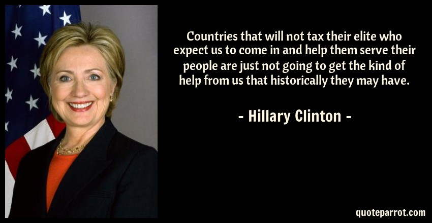 Hillary Clinton Quote: Countries that will not tax their elite who expect us to come in and help them serve their people are just not going to get the kind of help from us that historically they may have.