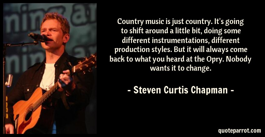 Steven Curtis Chapman Quote: Country music is just country. It's going to shift around a little bit, doing some different instrumentations, different production styles. But it will always come back to what you heard at the Opry. Nobody wants it to change.