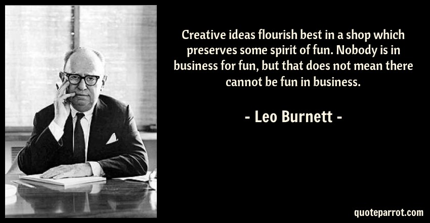 Leo Burnett Quote: Creative ideas flourish best in a shop which preserves some spirit of fun. Nobody is in business for fun, but that does not mean there cannot be fun in business.