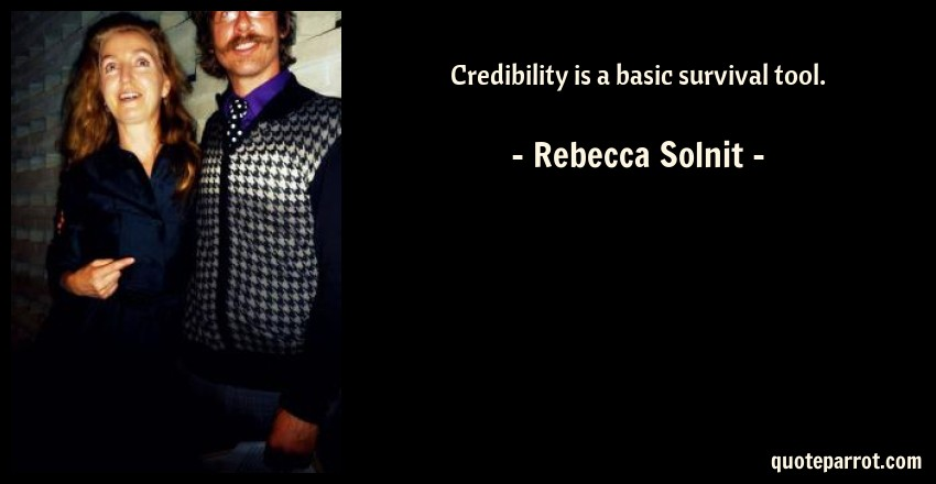 Rebecca Solnit Quote: Credibility is a basic survival tool.