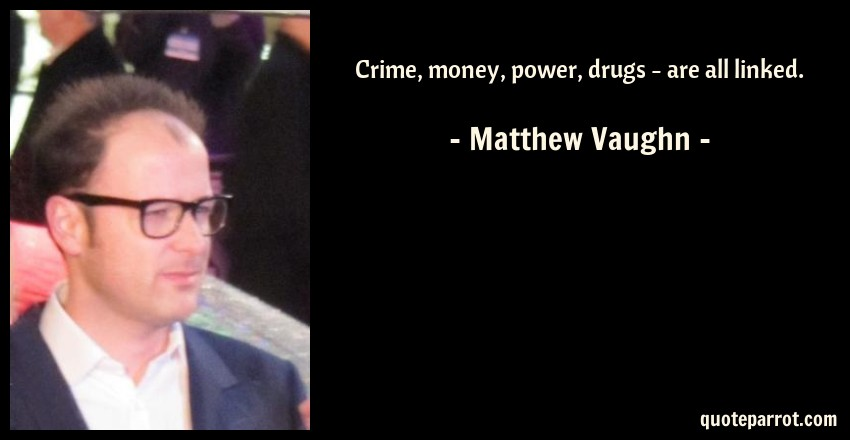 Matthew Vaughn Quote: Crime, money, power, drugs - are all linked.