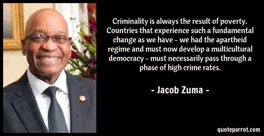 Jacob Zuma Quote: Criminality is always the result of poverty. Countries that experience such a fundamental change as we have - we had the apartheid regime and must now develop a multicultural democracy - must necessarily pass through a phase of high crime rates.
