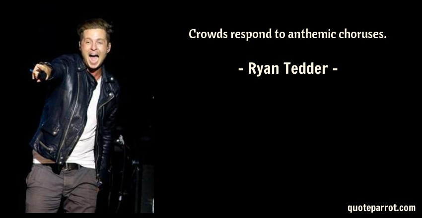 Ryan Tedder Quote: Crowds respond to anthemic choruses.