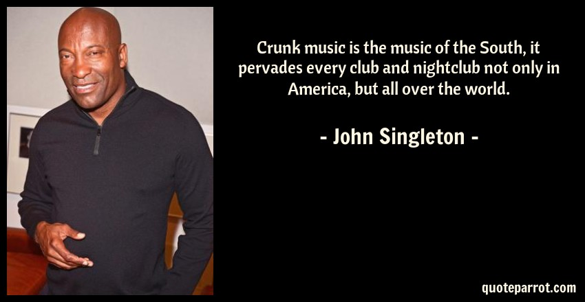 John Singleton Quote: Crunk music is the music of the South, it pervades every club and nightclub not only in America, but all over the world.
