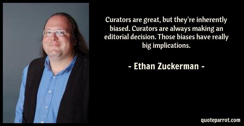 Ethan Zuckerman Quote: Curators are great, but they're inherently biased. Curators are always making an editorial decision. Those biases have really big implications.