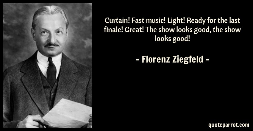 Florenz Ziegfeld Quote: Curtain! Fast music! Light! Ready for the last finale! Great! The show looks good, the show looks good!