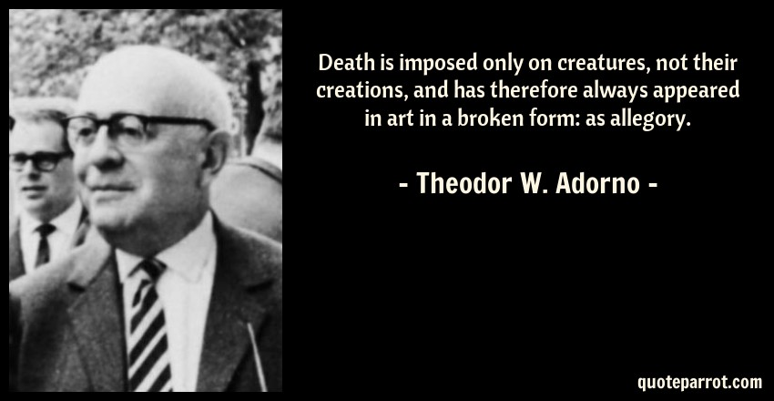 Theodor W. Adorno Quote: Death is imposed only on creatures, not their creations, and has therefore always appeared in art in a broken form: as allegory.