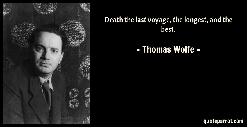 Thomas Wolfe Quote: Death the last voyage, the longest, and the best.