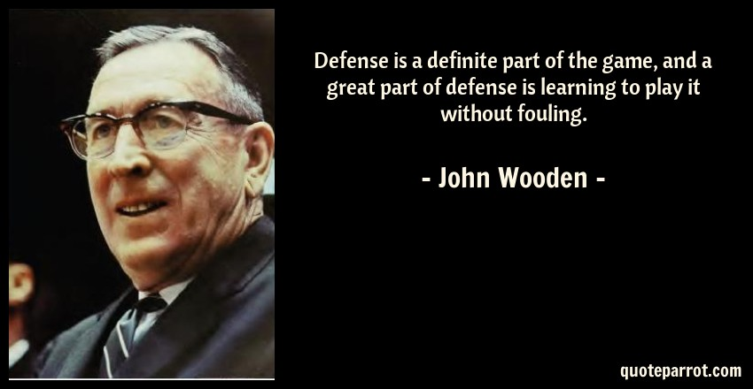 John Wooden Quote: Defense is a definite part of the game, and a great part of defense is learning to play it without fouling.