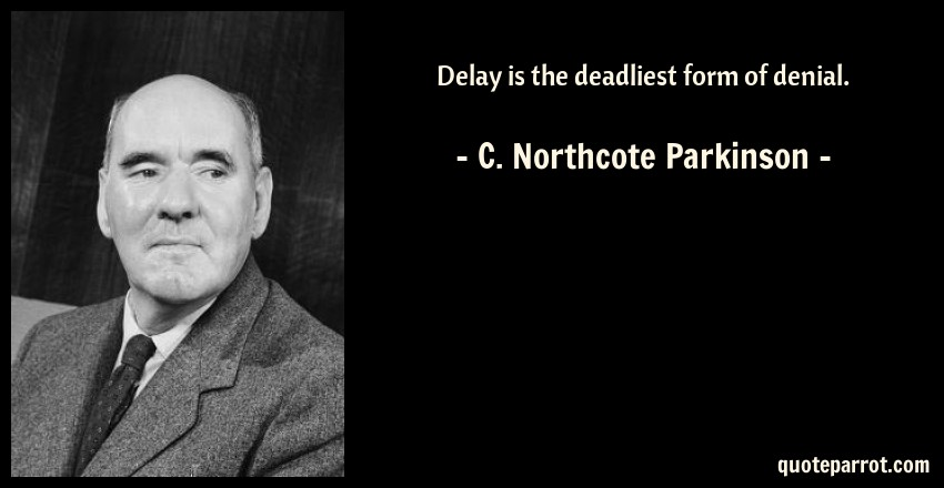Delay is the deadliest form of denial. by C. Northcote Parkinson ...