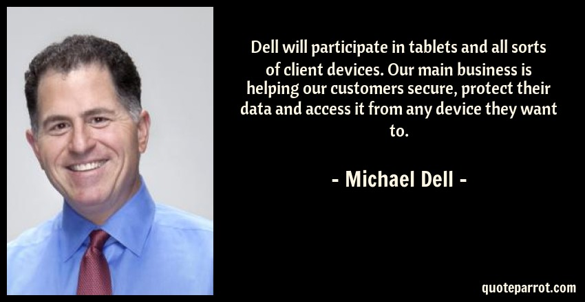 Michael Dell Quote: Dell will participate in tablets and all sorts of client devices. Our main business is helping our customers secure, protect their data and access it from any device they want to.