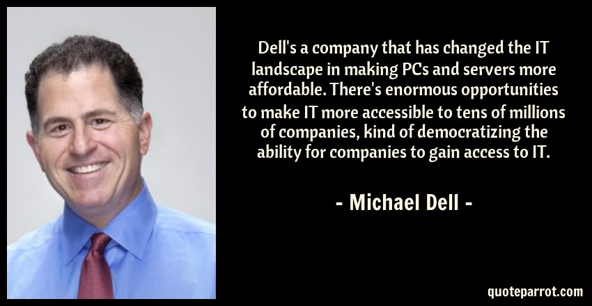 Michael Dell Quote: Dell's a company that has changed the IT landscape in making PCs and servers more affordable. There's enormous opportunities to make IT more accessible to tens of millions of companies, kind of democratizing the ability for companies to gain access to IT.