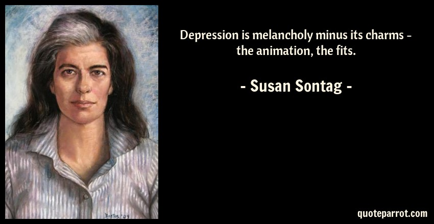 Susan Sontag Quote: Depression is melancholy minus its charms - the animation, the fits.
