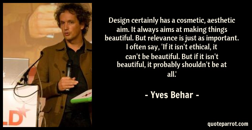 Yves Behar Quote: Design certainly has a cosmetic, aesthetic aim. It always aims at making things beautiful. But relevance is just as important. I often say, 'If it isn't ethical, it can't be beautiful. But if it isn't beautiful, it probably shouldn't be at all.'