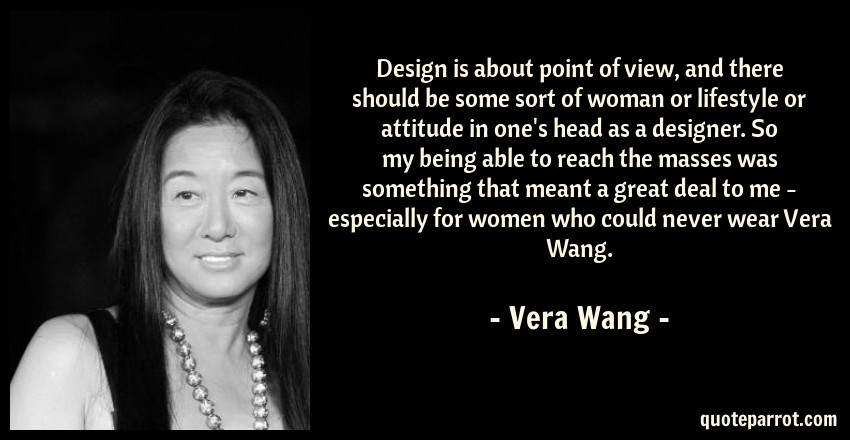 Vera Wang Quote: Design is about point of view, and there should be some sort of woman or lifestyle or attitude in one's head as a designer. So my being able to reach the masses was something that meant a great deal to me - especially for women who could never wear Vera Wang.