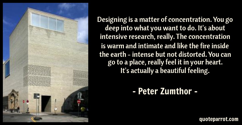 Peter Zumthor Quote: Designing is a matter of concentration. You go deep into what you want to do. It's about intensive research, really. The concentration is warm and intimate and like the fire inside the earth - intense but not distorted. You can go to a place, really feel it in your heart. It's actually a beautiful feeling.