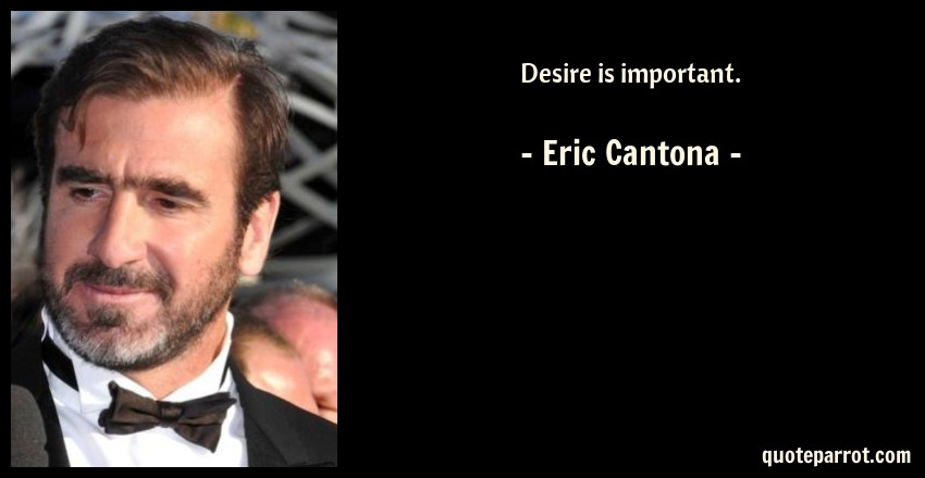 Eric Cantona Quote: Desire is important.