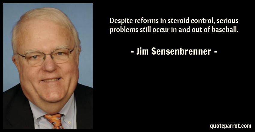 Jim Sensenbrenner Quote: Despite reforms in steroid control, serious problems still occur in and out of baseball.