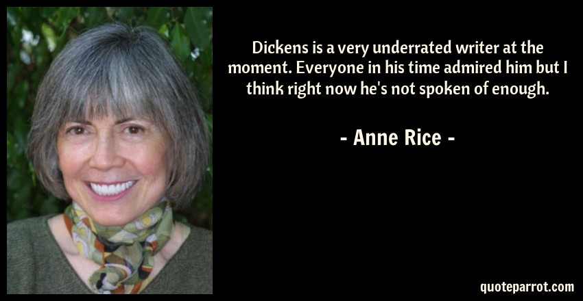Anne Rice Quote: Dickens is a very underrated writer at the moment. Everyone in his time admired him but I think right now he's not spoken of enough.