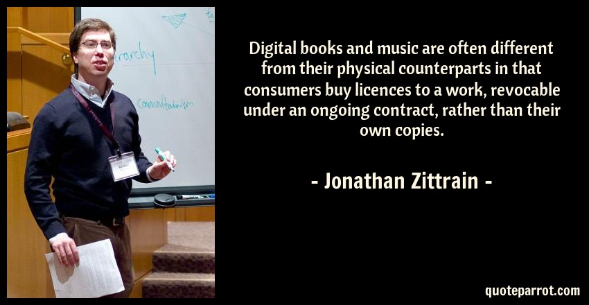 Jonathan Zittrain Quote: Digital books and music are often different from their physical counterparts in that consumers buy licences to a work, revocable under an ongoing contract, rather than their own copies.